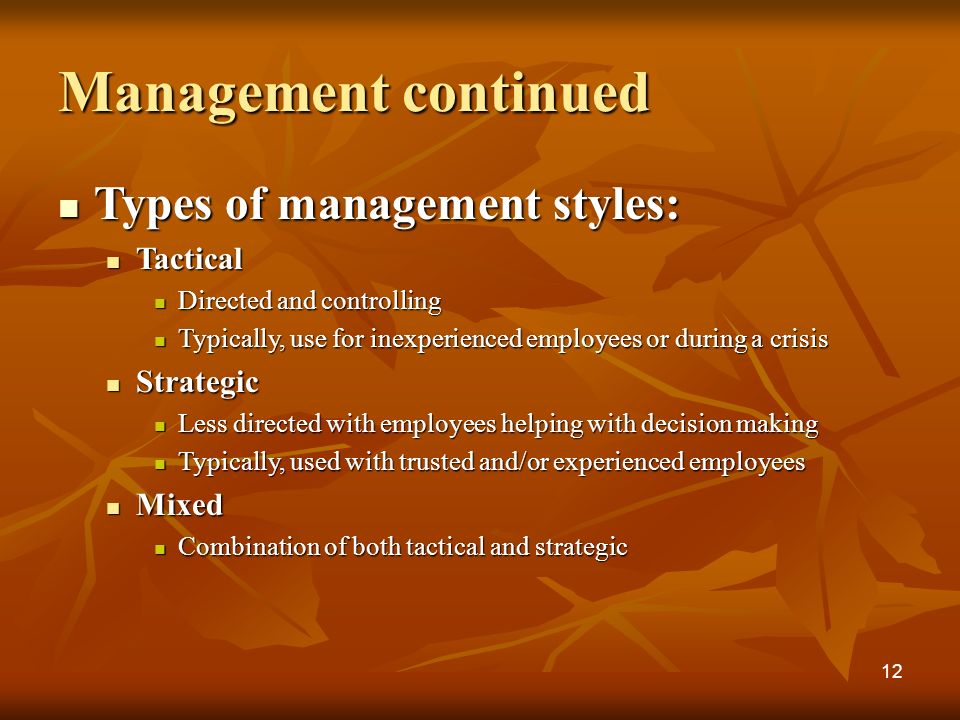 Management continued Types of management styles: Types of management styles: Tactical Tactical Directed and controlling Directed and controlling Typically, use for inexperienced employees or during a crisis Typically, use for inexperienced employees or during a crisis Strategic Strategic Less directed with employees helping with decision making Less directed with employees helping with decision making Typically, used with trusted and/or experienced employees Typically, used with trusted and/or experienced employees Mixed Mixed Combination of both tactical and strategic Combination of both tactical and strategic 12