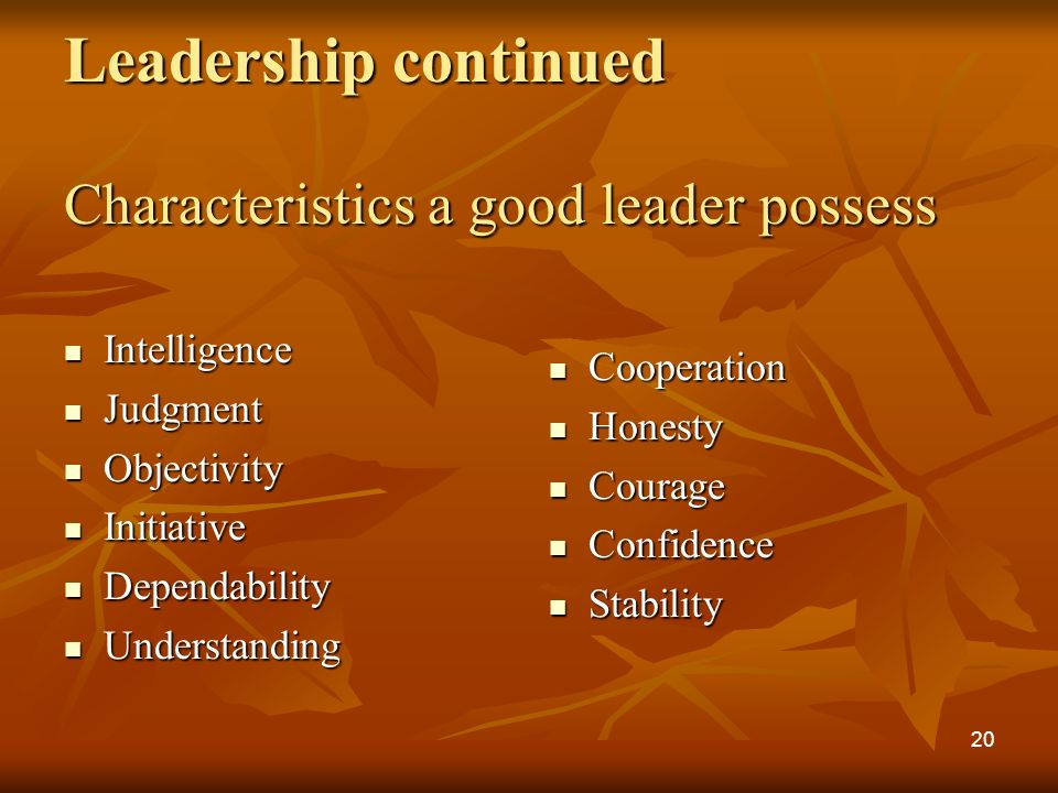 Leadership continued Characteristics a good leader possess Intelligence Intelligence Judgment Judgment Objectivity Objectivity Initiative Initiative Dependability Dependability Understanding Understanding Cooperation Cooperation Honesty Honesty Courage Courage Confidence Confidence Stability Stability 20