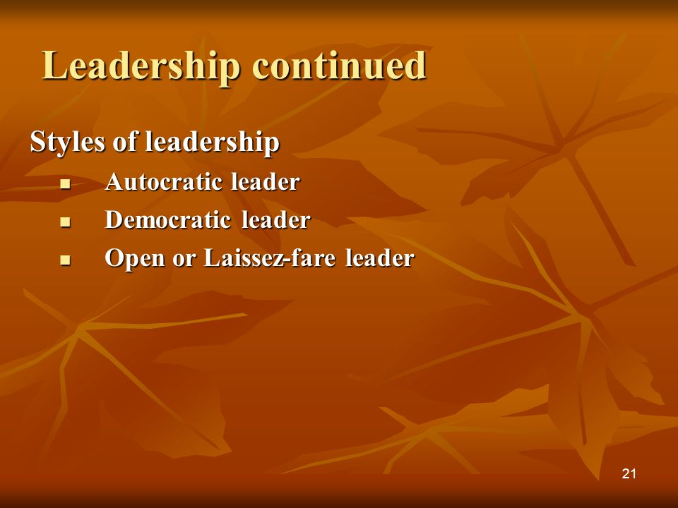 Leadership continued Styles of leadership Autocratic leader Autocratic leader Democratic leader Democratic leader Open or Laissez-fare leader Open or