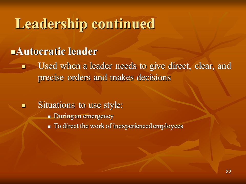 Leadership continued Autocratic leader Autocratic leader Used when a leader needs to give direct, clear, and precise orders and makes decisions Used when a leader needs to give direct, clear, and precise orders and makes decisions Situations to use style: Situations to use style: During an emergency During an emergency To direct the work of inexperienced employees To direct the work of inexperienced employees 22