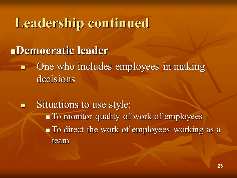 Leadership continued Democratic leader Democratic leader One who includes employees in making decisions One who includes employees in making decisions