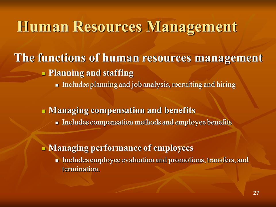 Human Resources Management The functions of human resources management Planning and staffing Planning and staffing Includes planning and job analysis, recruiting and hiring Includes planning and job analysis, recruiting and hiring Managing compensation and benefits Managing compensation and benefits Includes compensation methods and employee benefits Includes compensation methods and employee benefits Managing performance of employees Managing performance of employees Includes employee evaluation and promotions, transfers, and termination.