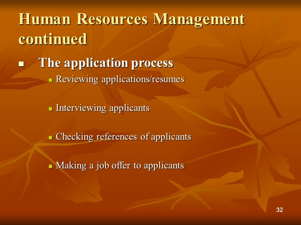 The application process The application process Reviewing applications/resumes Reviewing applications/resumes Interviewing applicants Interviewing applicants Checking references of applicants Checking references of applicants Making a job offer to applicants Making a job offer to applicants Human Resources Management continued 32