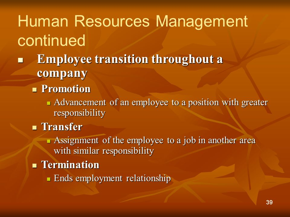 Employee transition throughout a company Employee transition throughout a company Promotion Promotion Advancement of an employee to a position with greater responsibility Advancement of an employee to a position with greater responsibility Transfer Transfer Assignment of the employee to a job in another area with similar responsibility Assignment of the employee to a job in another area with similar responsibility Termination Termination Ends employment relationship Ends employment relationship Human Resources Management continued 39