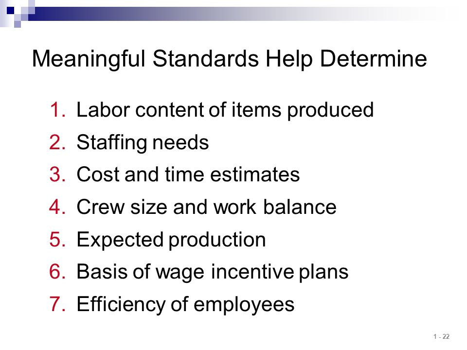 1 - 22 Meaningful Standards Help Determine 1.Labor content of items produced 2.Staffing needs 3.Cost and time estimates 4.Crew size and work balance 5