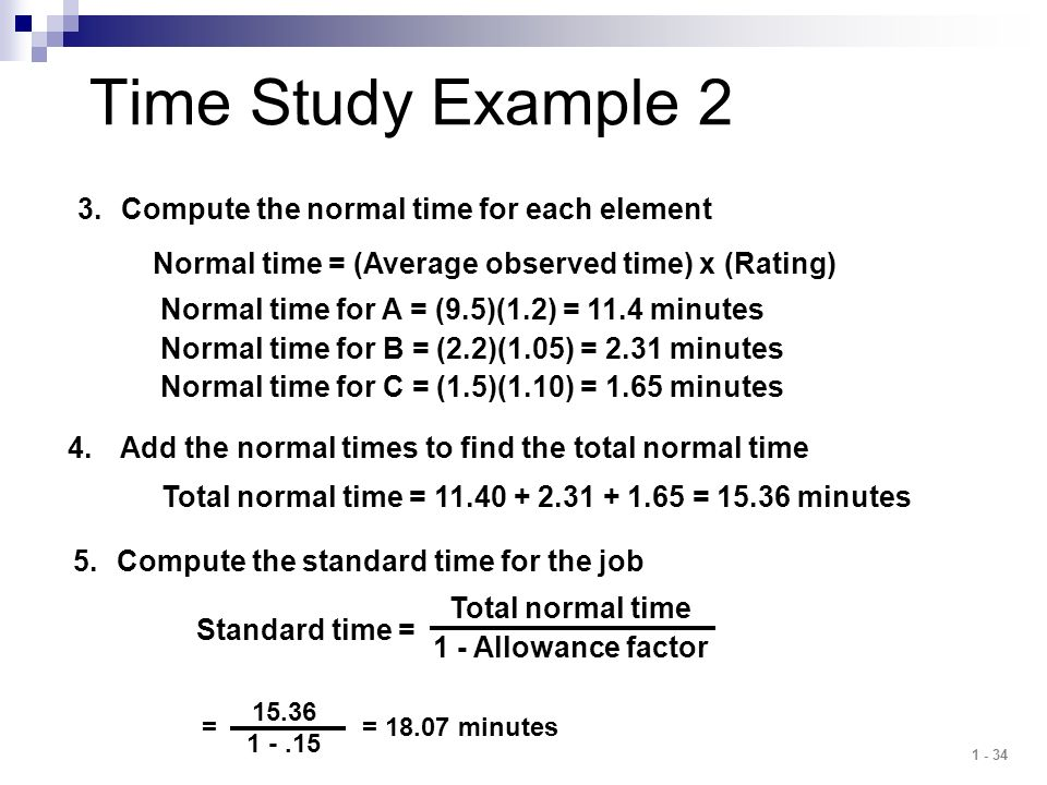 1 - 34 Time Study Example 2 3.Compute the normal time for each element Normal time for A = (9.5)(1.2) = 11.4 minutes Normal time for B = (2.2)(1.05) =