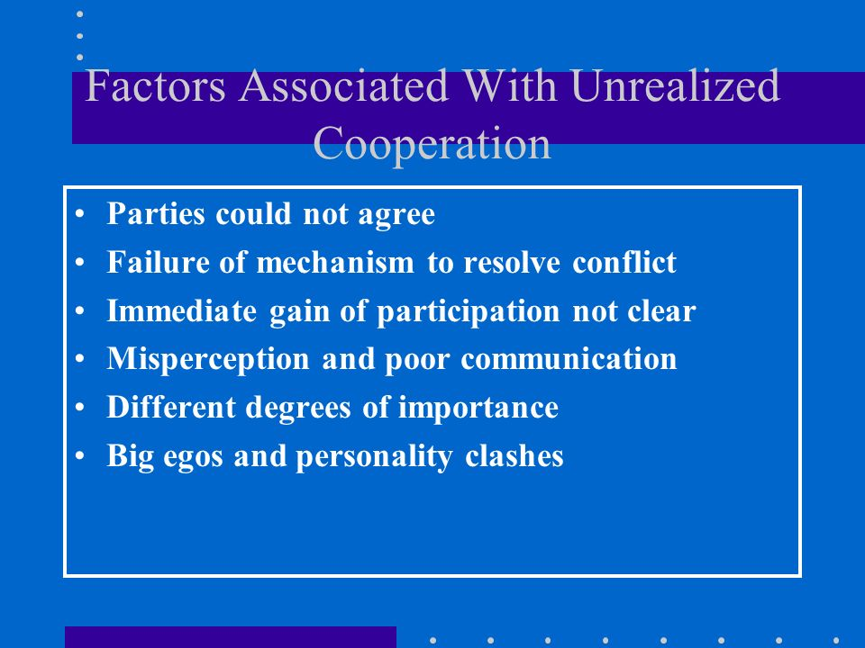 Factors Associated With Unrealized Cooperation Parties could not agree Failure of mechanism to resolve conflict Immediate gain of participation not clear Misperception and poor communication Different degrees of importance Big egos and personality clashes