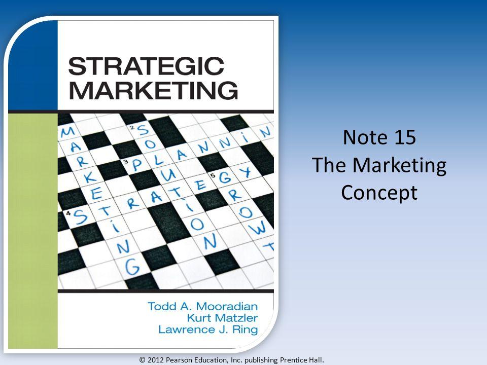© 2012 Pearson Education, Inc. publishing Prentice Hall. Note 15 The Marketing Concept