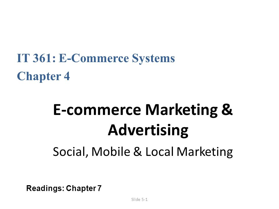 Slide 5-1 IT 361: E-Commerce Systems Chapter 4 E-commerce Marketing & Advertising Social, Mobile & Local Marketing Readings: Chapter 7