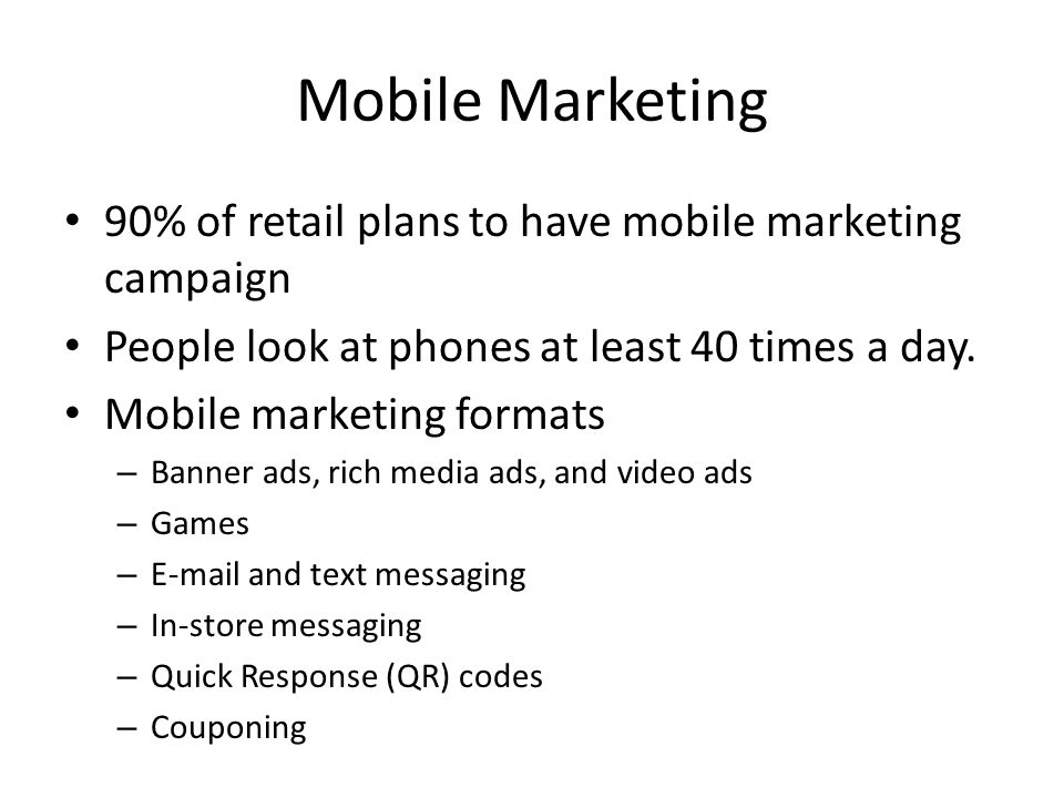 Mobile Marketing 90% of retail plans to have mobile marketing campaign People look at phones at least 40 times a day.