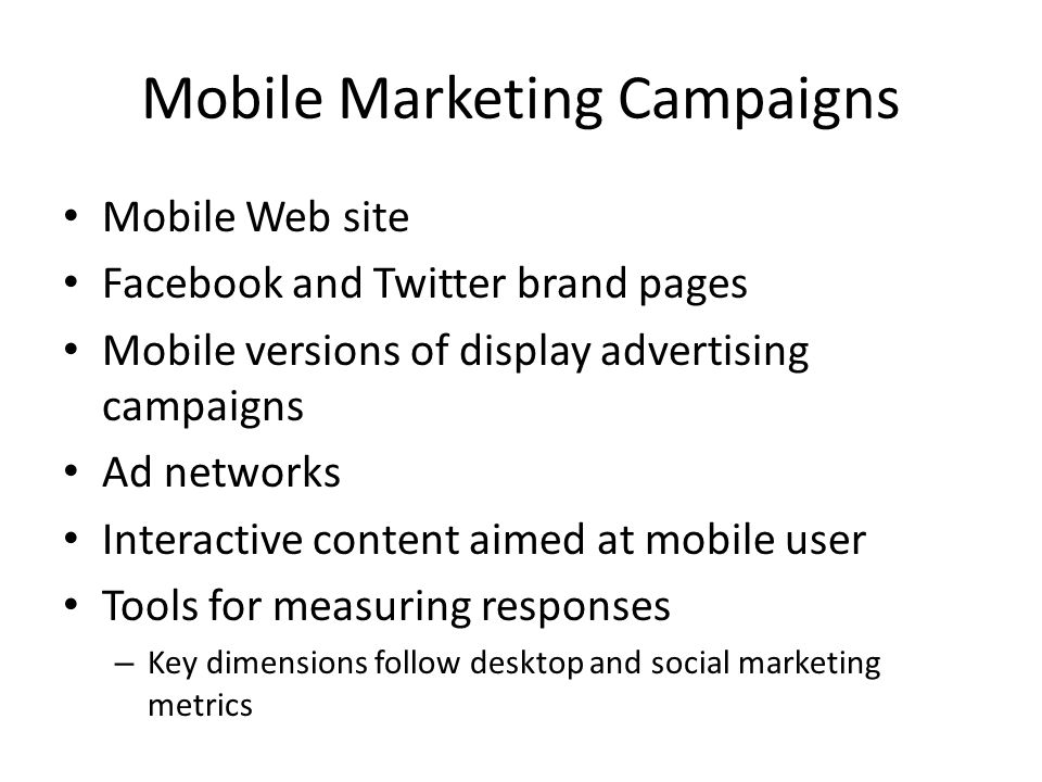 Mobile Marketing Campaigns Mobile Web site Facebook and Twitter brand pages Mobile versions of display advertising campaigns Ad networks Interactive content aimed at mobile user Tools for measuring responses – Key dimensions follow desktop and social marketing metrics