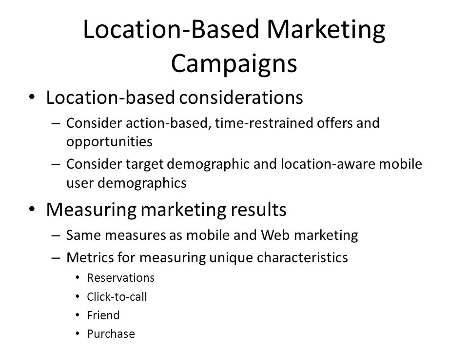 Location-Based Marketing Campaigns Location-based considerations – Consider action-based, time-restrained offers and opportunities – Consider target demographic and location-aware mobile user demographics Measuring marketing results – Same measures as mobile and Web marketing – Metrics for measuring unique characteristics Reservations Click-to-call Friend Purchase