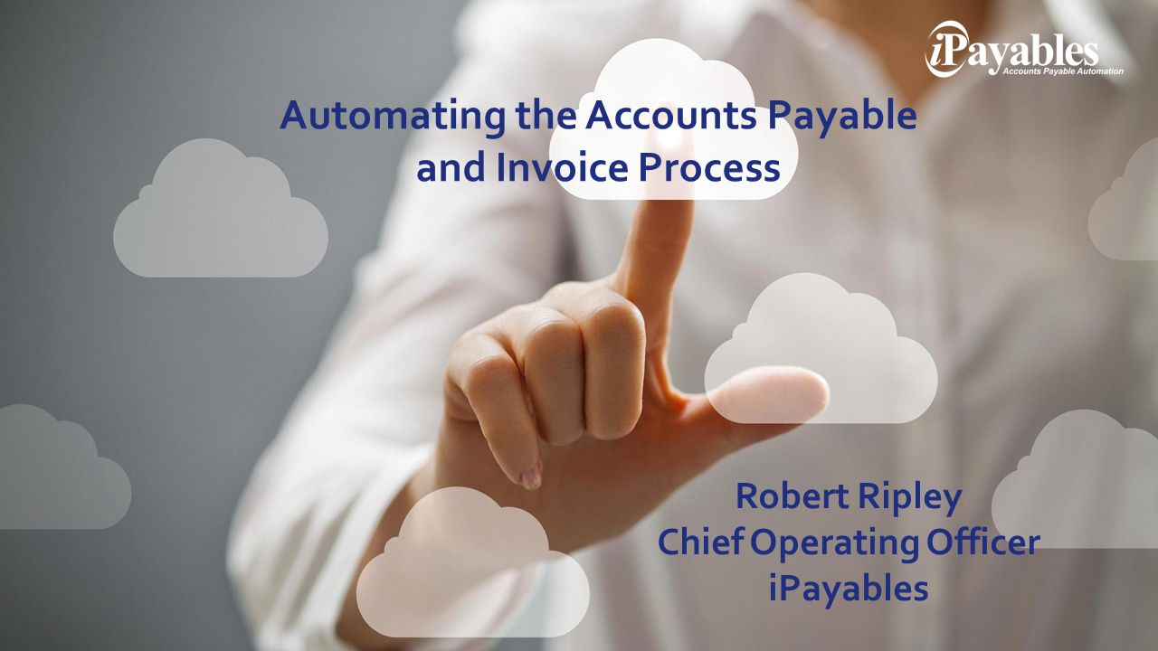 Automating the Accounts Payable and Invoice Process Robert Ripley Chief Operating Officer iPayables