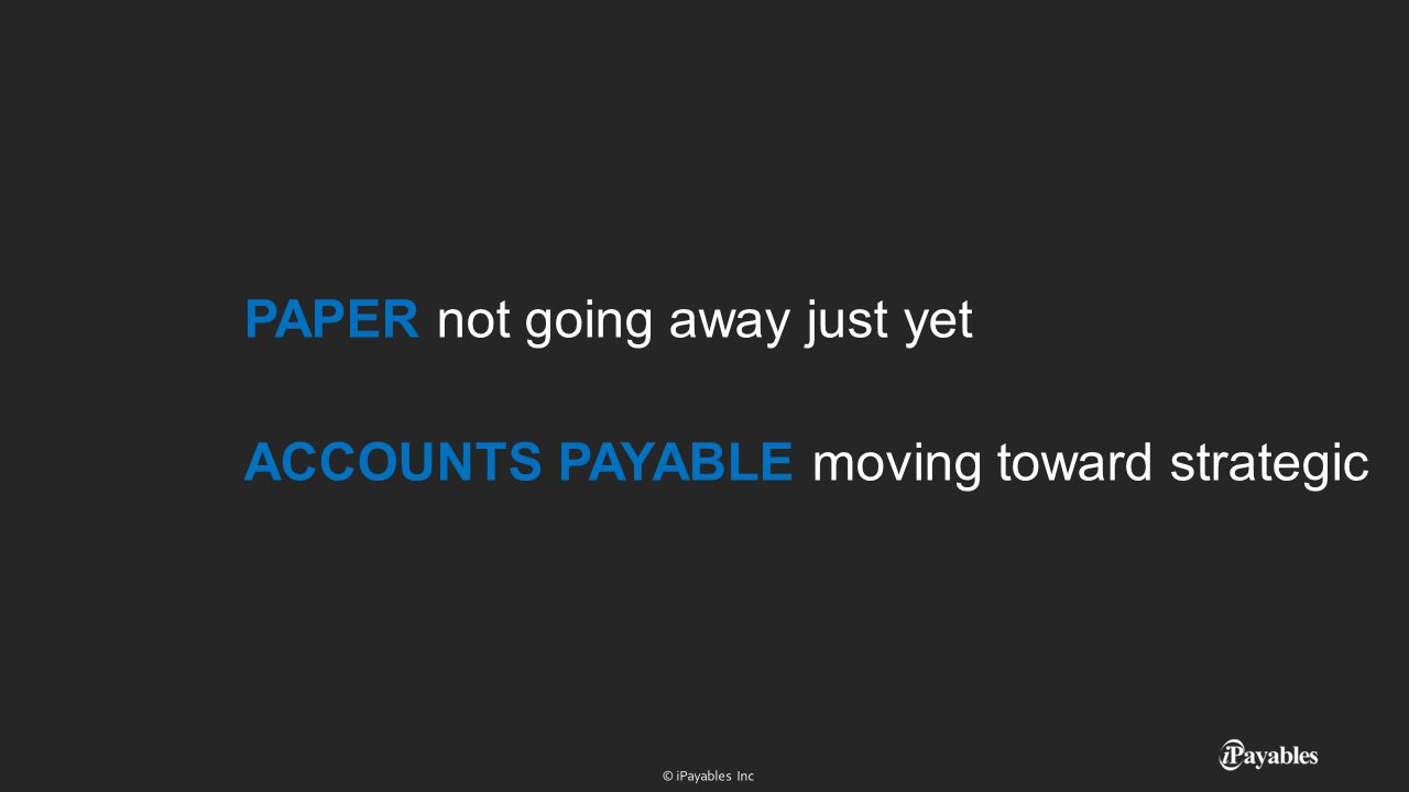 PAPER not going away just yet ACCOUNTS PAYABLE moving toward strategic