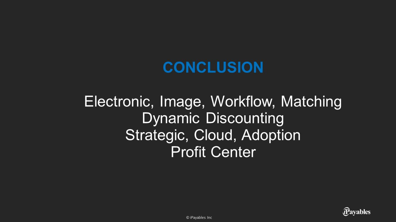CONCLUSION Electronic, Image, Workflow, Matching Dynamic Discounting Strategic, Cloud, Adoption Profit Center