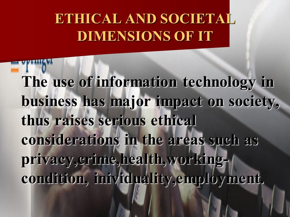 ethical and social impact of information systems and information technologies This course aims to equip the student with the intellectual tools to make effective, reasoned and justifiable moral decisions relating to the it domain within appropriate legal and social frameworks with a strong requirement for reading, research, reflection and debate, it is structured around formal discussions within the subject area and makes.