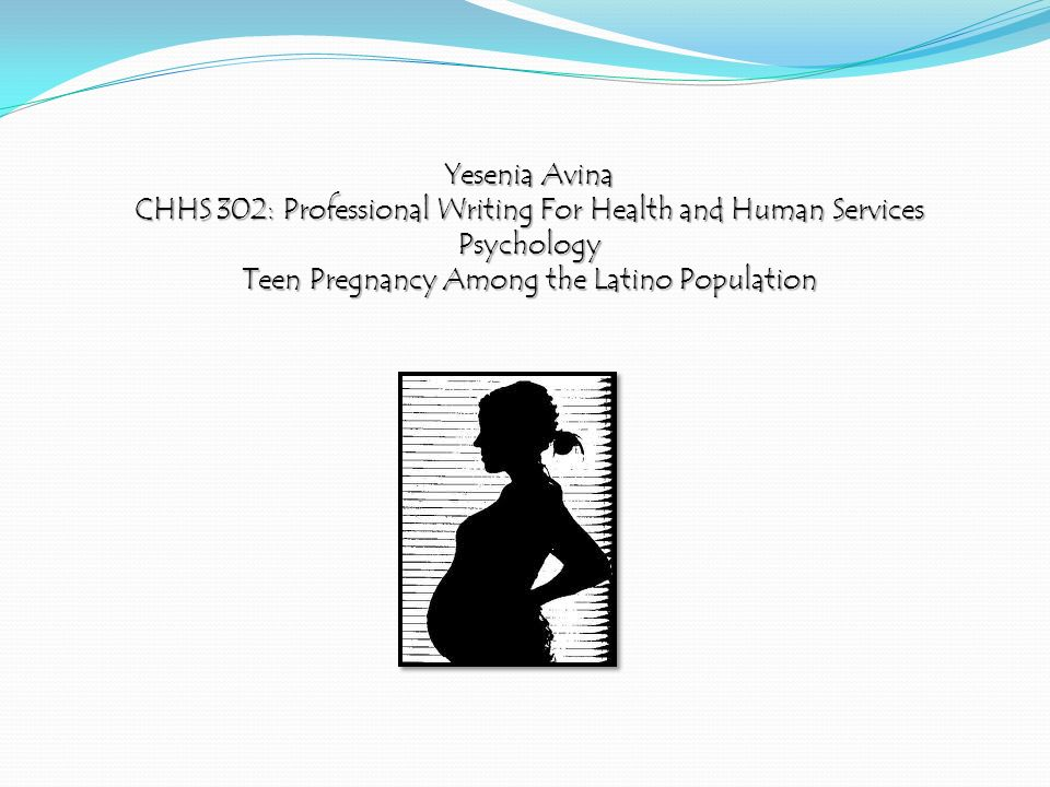 Yesenia Avina CHHS 302: Professional Writing For Health and Human Services Psychology Teen Pregnancy Among the Latino Population