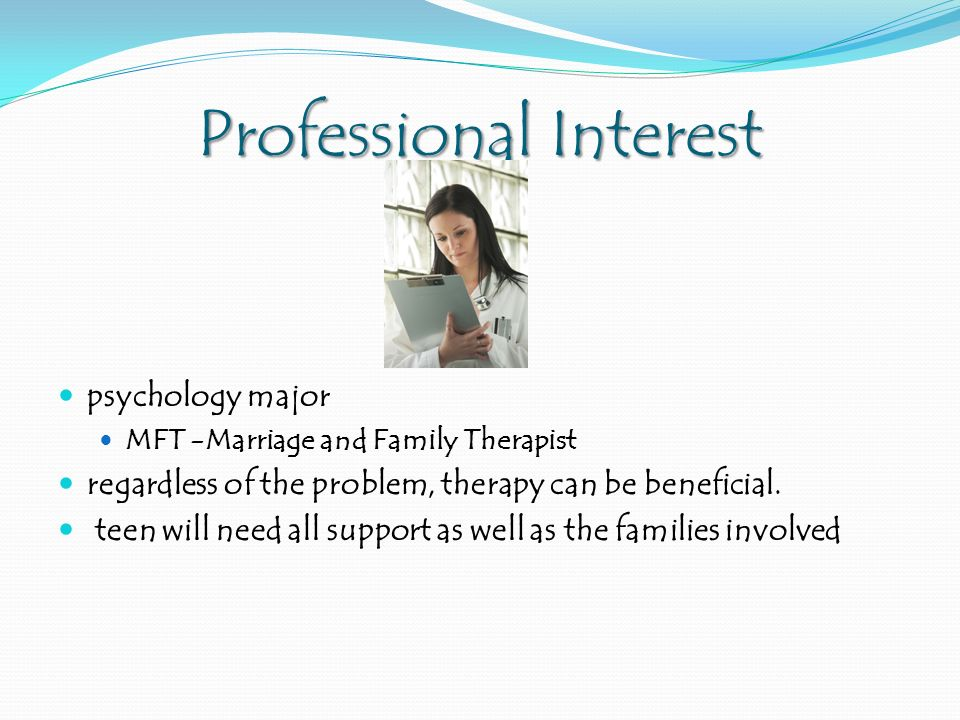 Professional Interest psychology major MFT -Marriage and Family Therapist regardless of the problem, therapy can be beneficial.