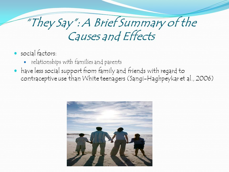 They Say : A Brief Summary of the Causes and Effects social factors: relationships with families and parents have less social support from family and friends with regard to contraceptive use than White teenagers (Sangi-Haghpeykar et al., 2006)