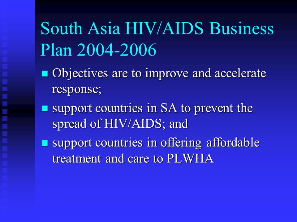 South Asia HIV/AIDS Business Plan Objectives are to improve and accelerate response; Objectives are to improve and accelerate response; support countries in SA to prevent the spread of HIV/AIDS; and support countries in SA to prevent the spread of HIV/AIDS; and support countries in offering affordable treatment and care to PLWHA support countries in offering affordable treatment and care to PLWHA