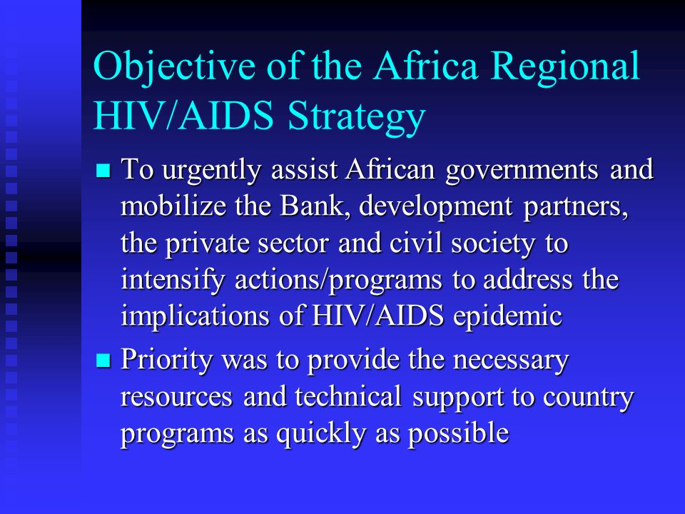 Objective of the Africa Regional HIV/AIDS Strategy To urgently assist African governments and mobilize the Bank, development partners, the private sector and civil society to intensify actions/programs to address the implications of HIV/AIDS epidemic To urgently assist African governments and mobilize the Bank, development partners, the private sector and civil society to intensify actions/programs to address the implications of HIV/AIDS epidemic Priority was to provide the necessary resources and technical support to country programs as quickly as possible Priority was to provide the necessary resources and technical support to country programs as quickly as possible