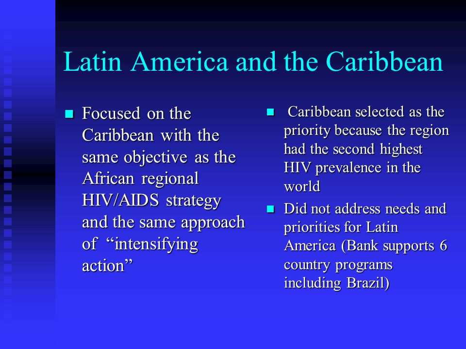 Latin America and the Caribbean Focused on the Caribbean with the same objective as the African regional HIV/AIDS strategy and the same approach of intensifying action Focused on the Caribbean with the same objective as the African regional HIV/AIDS strategy and the same approach of intensifying action Caribbean selected as the priority because the region had the second highest HIV prevalence in the world Did not address needs and priorities for Latin America (Bank supports 6 country programs including Brazil)