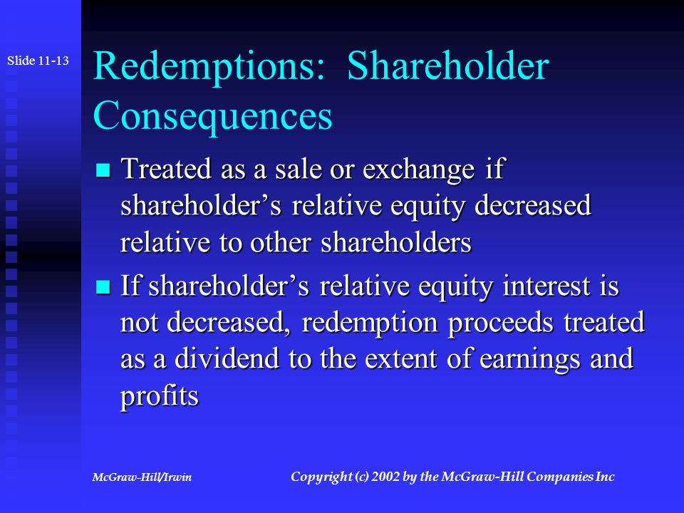 McGraw-Hill/Irwin Copyright (c) 2002 by the McGraw-Hill Companies Inc Stock Redemptions Definition: Corporation buys its own stock Definition: Corporation buys its own stock Many possible reasons for redemptions Many possible reasons for redemptions May be treated as a sale or exchange or as a distribution May be treated as a sale or exchange or as a distribution Slide 11-12