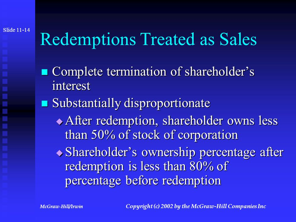 McGraw-Hill/Irwin Copyright (c) 2002 by the McGraw-Hill Companies Inc Redemptions: Shareholder Consequences Slide 11-13 Treated as a sale or exchange if shareholder's relative equity decreased relative to other shareholders Treated as a sale or exchange if shareholder's relative equity decreased relative to other shareholders If shareholder's relative equity interest is not decreased, redemption proceeds treated as a dividend to the extent of earnings and profits If shareholder's relative equity interest is not decreased, redemption proceeds treated as a dividend to the extent of earnings and profits