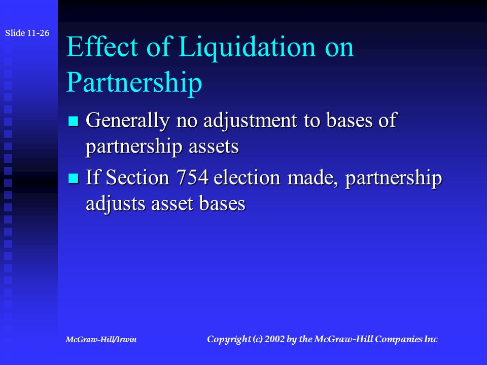 McGraw-Hill/Irwin Copyright (c) 2002 by the McGraw-Hill Companies Inc Tax Consequences of Liquidation Partners do recognize gain or loss to the extent that the amount of distribution exceeds or is less than their outside basis Partners do recognize gain or loss to the extent that the amount of distribution exceeds or is less than their outside basis Gain or loss is capital Gain or loss is capital Slide 11-25