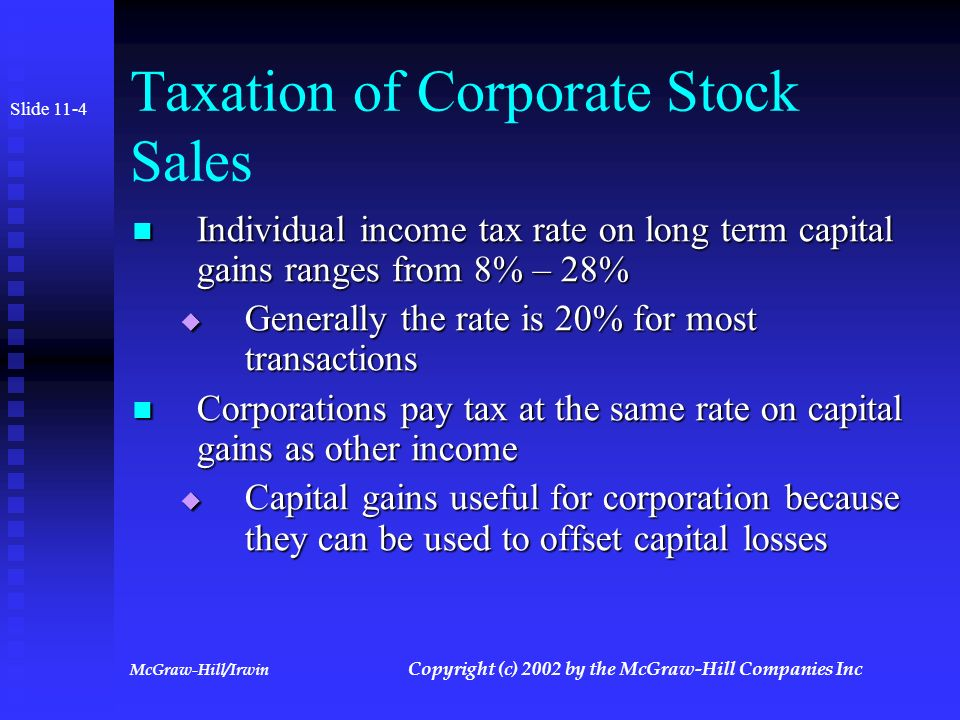 McGraw-Hill/Irwin Copyright (c) 2002 by the McGraw-Hill Companies Inc Sales of Corporate Stock Slide 11-3 Results in capital gain or loss to selling shareholder Results in capital gain or loss to selling shareholder Gain equal to amount realized less basis in stock Gain equal to amount realized less basis in stock Basis must be adjusted for capital contributions and nontaxable dividend Basis must be adjusted for capital contributions and nontaxable dividend Specific identification or FIFO used to determine basis Specific identification or FIFO used to determine basis