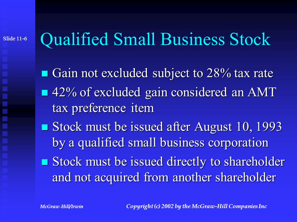 McGraw-Hill/Irwin Copyright (c) 2002 by the McGraw-Hill Companies Inc Qualified Small Business Stock 50% of gain on qualified small business stock held more than 5 years may be excluded from income 50% of gain on qualified small business stock held more than 5 years may be excluded from income Exclusion limited to greater of $ 10,000,000 or 10 times basis of stock Exclusion limited to greater of $ 10,000,000 or 10 times basis of stock Slide 11-5