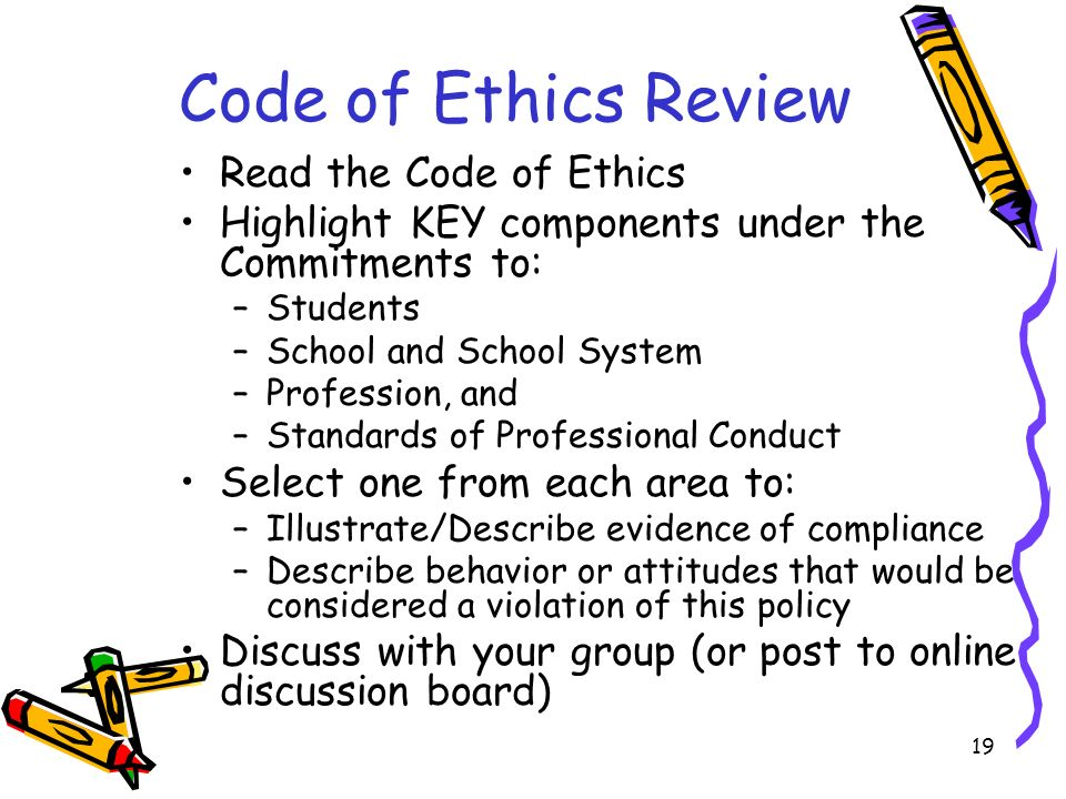 19 Code of Ethics Review Read the Code of Ethics Highlight KEY components under the Commitments to: –Students –School and School System –Profession, and –Standards of Professional Conduct Select one from each area to: –Illustrate/Describe evidence of compliance –Describe behavior or attitudes that would be considered a violation of this policy Discuss with your group (or post to online discussion board)
