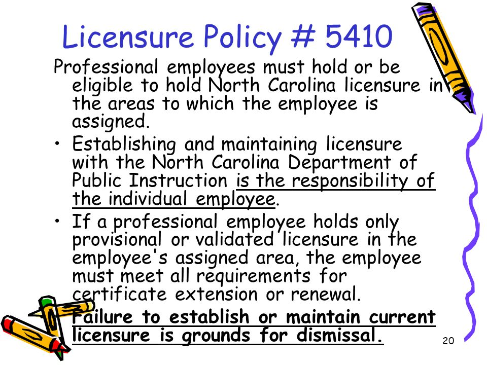 20 Licensure Policy # 5410 Professional employees must hold or be eligible to hold North Carolina licensure in the areas to which the employee is assigned.
