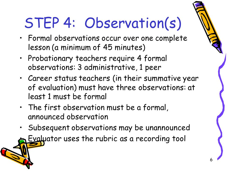 6 STEP 4: Observation(s) Formal observations occur over one complete lesson (a minimum of 45 minutes) Probationary teachers require 4 formal observations: 3 administrative, 1 peer Career status teachers (in their summative year of evaluation) must have three observations: at least 1 must be formal The first observation must be a formal, announced observation Subsequent observations may be unannounced Evaluator uses the rubric as a recording tool