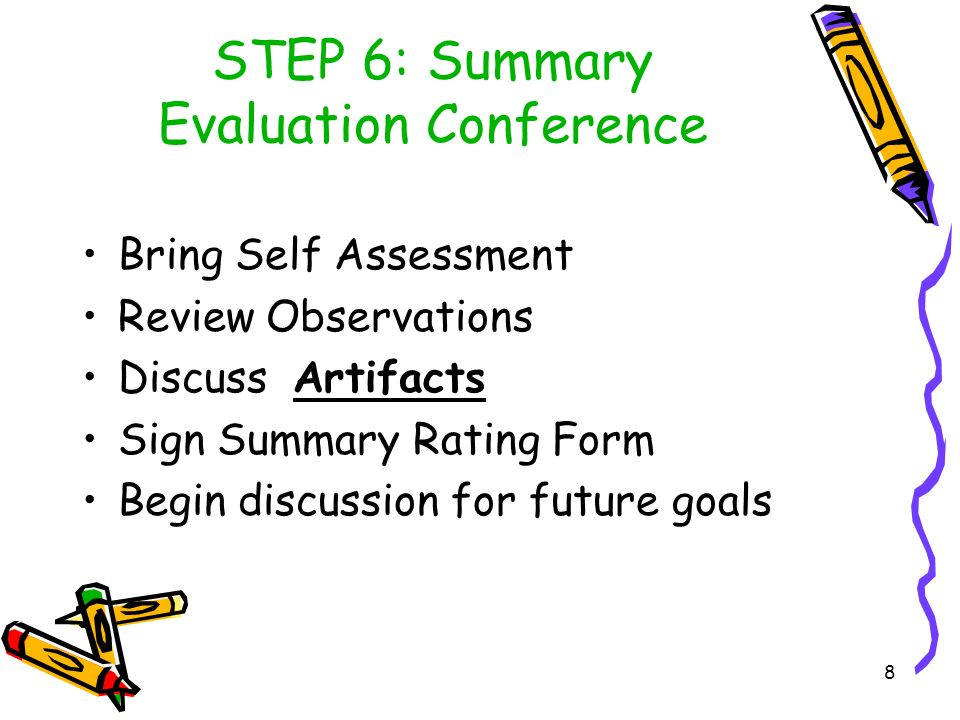 8 STEP 6: Summary Evaluation Conference Bring Self Assessment Review Observations Discuss Artifacts Sign Summary Rating Form Begin discussion for future goals