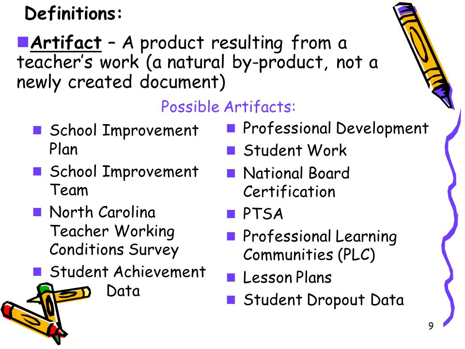 9 Possible Artifacts: School Improvement Plan School Improvement Team North Carolina Teacher Working Conditions Survey Student Achievement Data Professional Development Student Work National Board Certification PTSA Professional Learning Communities (PLC) Lesson Plans Student Dropout Data Artifact – A product resulting from a teacher's work (a natural by-product, not a newly created document) Definitions: