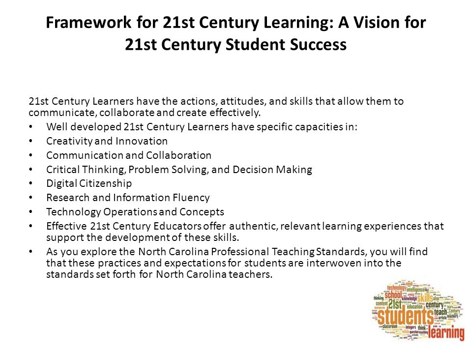 Framework for 21st Century Learning: A Vision for 21st Century Student Success 21st Century Learners have the actions, attitudes, and skills that allow them to communicate, collaborate and create effectively.