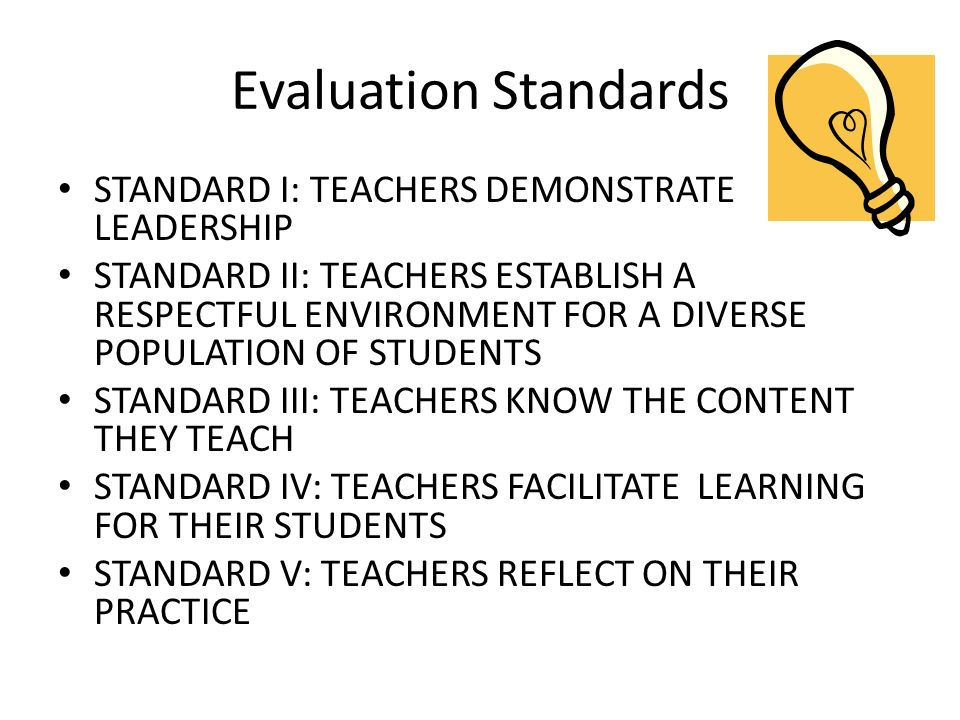 Evaluation Standards STANDARD I: TEACHERS DEMONSTRATE LEADERSHIP STANDARD II: TEACHERS ESTABLISH A RESPECTFUL ENVIRONMENT FOR A DIVERSE POPULATION OF STUDENTS STANDARD III: TEACHERS KNOW THE CONTENT THEY TEACH STANDARD IV: TEACHERS FACILITATE LEARNING FOR THEIR STUDENTS STANDARD V: TEACHERS REFLECT ON THEIR PRACTICE