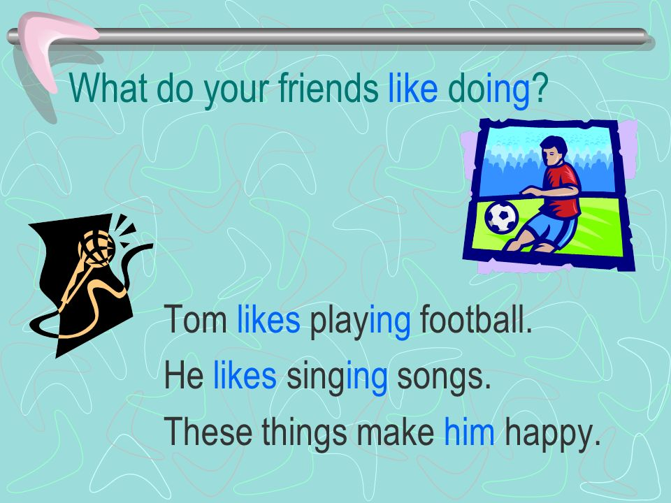 What do your friends like doing. Tom likes playing football.