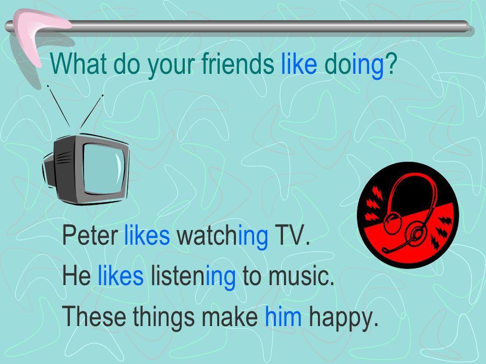 What do your friends like doing. Peter likes watching TV.