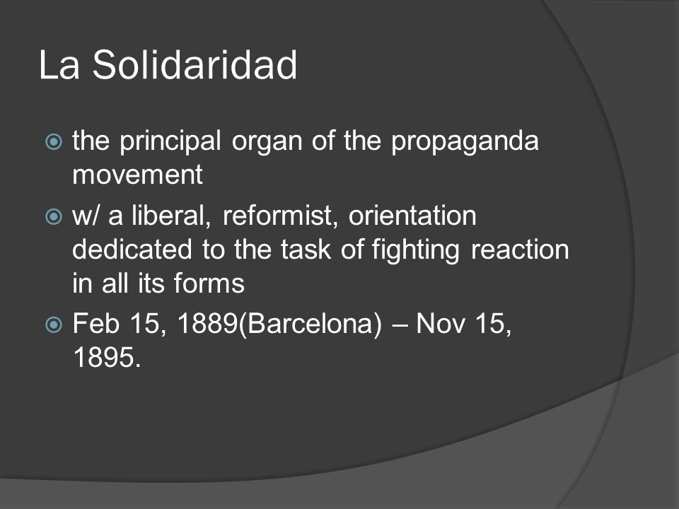 La Solidaridad  the principal organ of the propaganda movement  w/ a liberal, reformist, orientation dedicated to the task of fighting reaction in all its forms  Feb 15, 1889(Barcelona) – Nov 15, 1895.