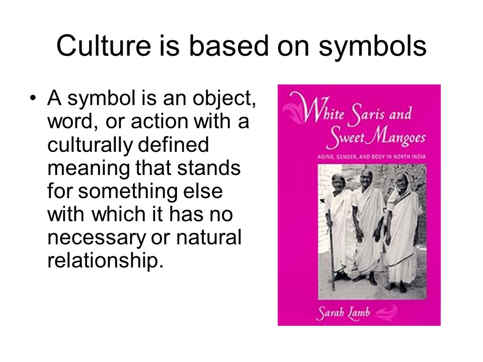 Culture is based on symbols A symbol is an object, word, or action with a culturally defined meaning that stands for something else with which it has no necessary or natural relationship.