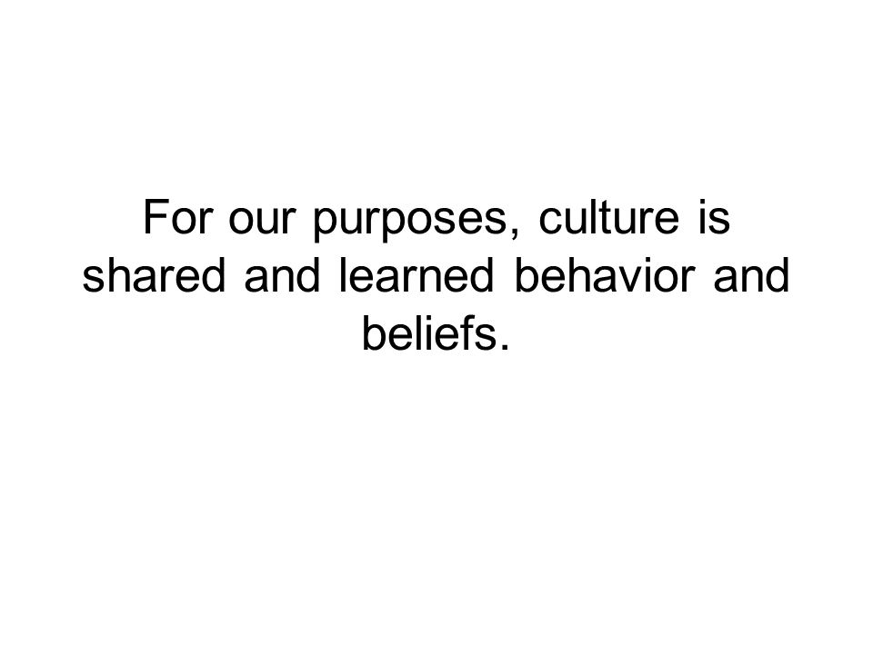 For our purposes, culture is shared and learned behavior and beliefs.