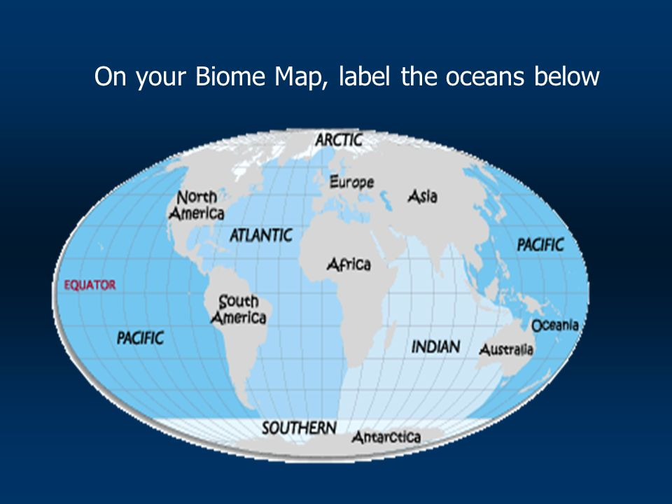 On your Biome Map, label the oceans below