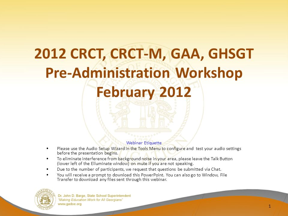 2012 CRCT, CRCT-M, GAA, GHSGT Pre-Administration Workshop February 2012 Webinar Etiquette Please use the Audio Setup Wizard in the Tools Menu to configure and test your audio settings before the presentation begins.