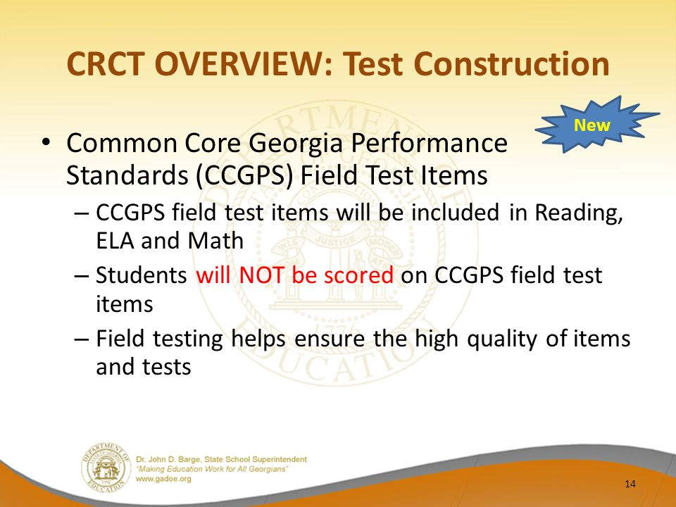 CRCT OVERVIEW: Test Construction Common Core Georgia Performance Standards (CCGPS) Field Test Items – CCGPS field test items will be included in Reading, ELA and Math – Students will NOT be scored on CCGPS field test items – Field testing helps ensure the high quality of items and tests New 14