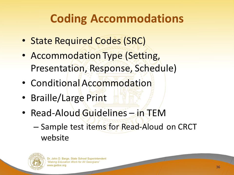 Coding Accommodations State Required Codes (SRC) Accommodation Type (Setting, Presentation, Response, Schedule) Conditional Accommodation Braille/Large Print Read-Aloud Guidelines – in TEM – Sample test items for Read-Aloud on CRCT website 36