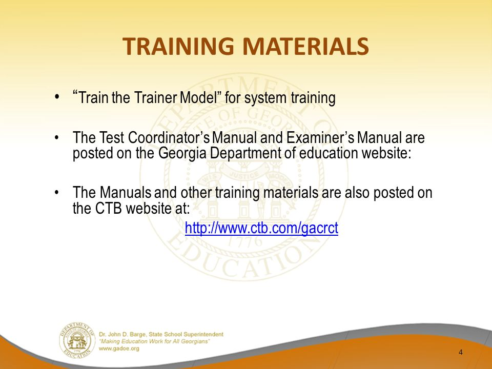 TRAINING MATERIALS Train the Trainer Model for system training The Test Coordinator's Manual and Examiner's Manual are posted on the Georgia Department of education website: The Manuals and other training materials are also posted on the CTB website at: http://www.ctb.com/gacrct 4