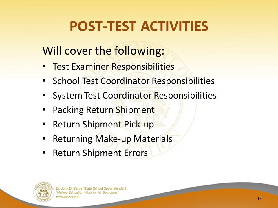 POST-TEST ACTIVITIES Will cover the following: Test Examiner Responsibilities School Test Coordinator Responsibilities System Test Coordinator Responsibilities Packing Return Shipment Return Shipment Pick-up Returning Make-up Materials Return Shipment Errors 47
