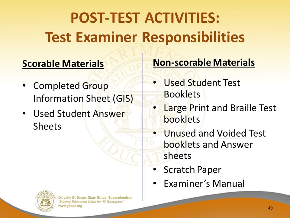 POST-TEST ACTIVITIES: Test Examiner Responsibilities Scorable Materials Completed Group Information Sheet (GIS) Used Student Answer Sheets Non-scorable Materials Used Student Test Booklets Large Print and Braille Test booklets Unused and Voided Test booklets and Answer sheets Scratch Paper Examiner's Manual 49